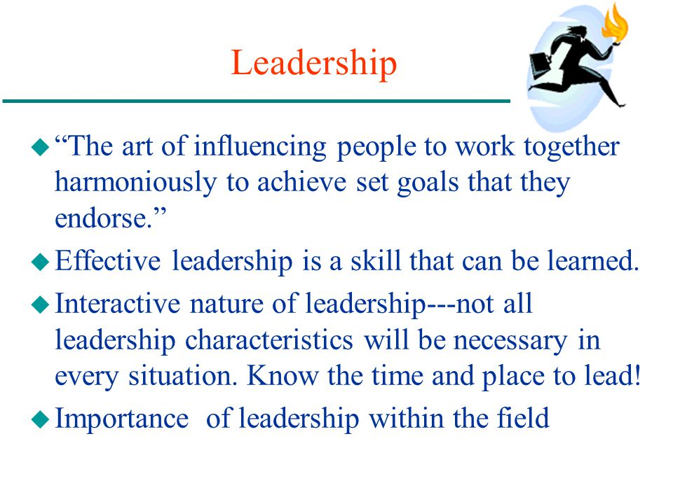 Leadership u The art of influencing people to work together harmoniously to achieve set goals that they endorse. u Effective leadership is a skill tha