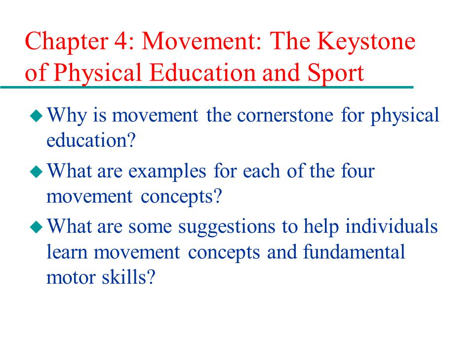 Chapter 4: Movement: The Keystone of Physical Education and Sport u Why is movement the cornerstone for physical education? u What are examples for ea
