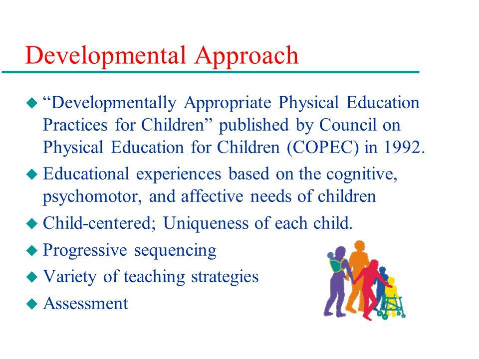 Developmental Approach u Developmentally Appropriate Physical Education Practices for Children published by Council on Physical Education for Children