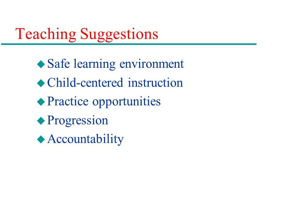 Teaching Suggestions u Safe learning environment u Child-centered instruction u Practice opportunities u Progression u Accountability