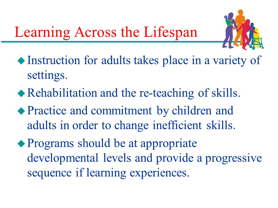 Learning Across the Lifespan u Instruction for adults takes place in a variety of settings. u Rehabilitation and the re-teaching of skills. u Practice