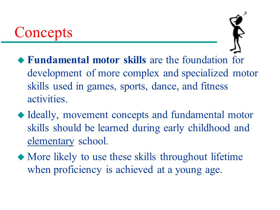 Concepts u Fundamental motor skills are the foundation for development of more complex and specialized motor skills used in games, sports, dance, and
