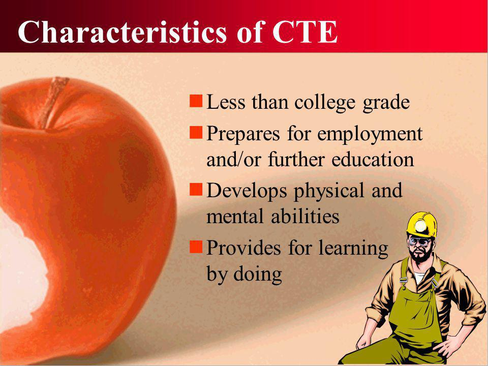 Characteristics of CTE Less than college grade Prepares for employment and/or further education Develops physical and mental abilities Provides for learning by doing