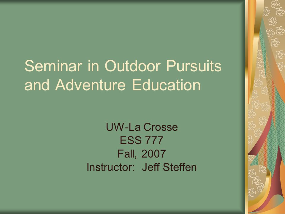 Seminar in Outdoor Pursuits and Adventure Education UW-La Crosse ESS 777 Fall, 2007 Instructor: Jeff Steffen