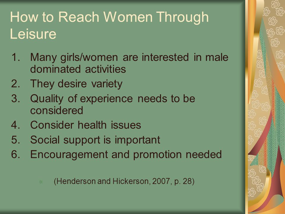 How to Reach Women Through Leisure 1.Many girls/women are interested in male dominated activities 2.They desire variety 3.Quality of experience needs to be considered 4.Consider health issues 5.Social support is important 6.Encouragement and promotion needed (Henderson and Hickerson, 2007, p.