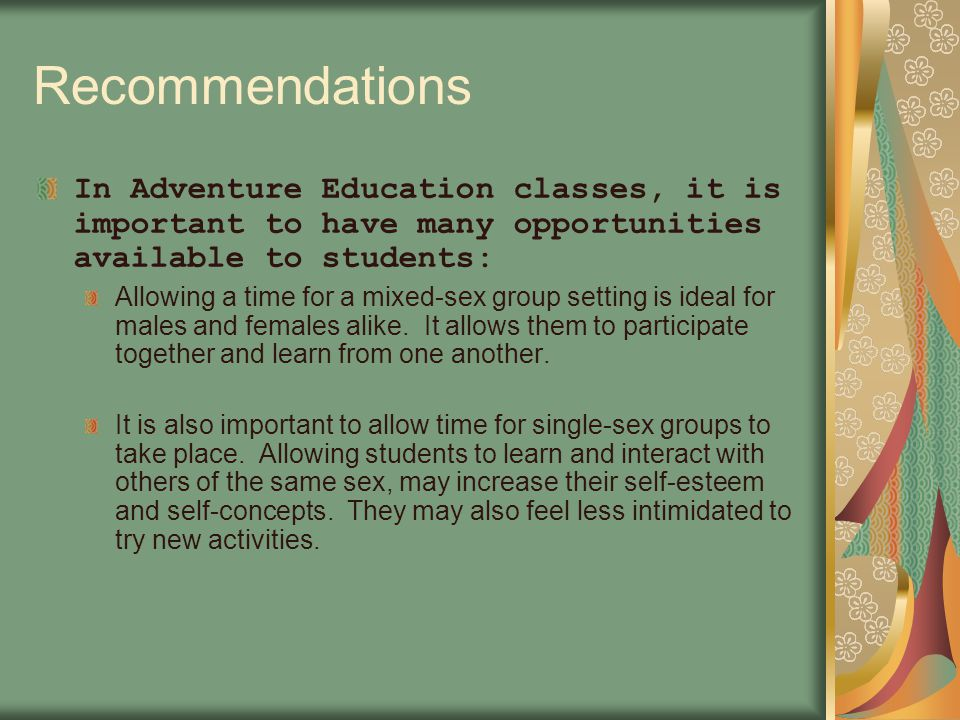 Recommendations In Adventure Education classes, it is important to have many opportunities available to students: Allowing a time for a mixed-sex group setting is ideal for males and females alike.