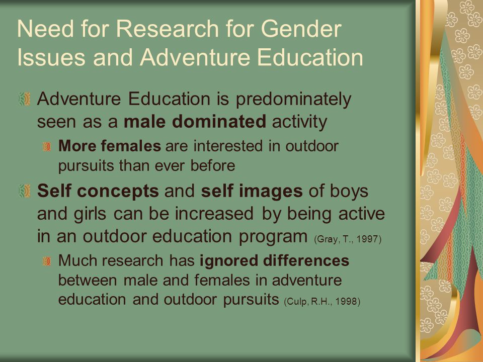 Need for Research for Gender Issues and Adventure Education Adventure Education is predominately seen as a male dominated activity More females are interested in outdoor pursuits than ever before Self concepts and self images of boys and girls can be increased by being active in an outdoor education program (Gray, T., 1997) Much research has ignored differences between male and females in adventure education and outdoor pursuits (Culp, R.H., 1998)