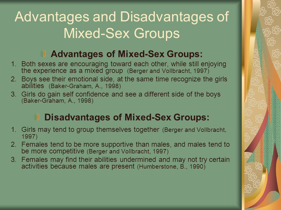 Advantages and Disadvantages of Mixed-Sex Groups Advantages of Mixed-Sex Groups: 1.Both sexes are encouraging toward each other, while still enjoying the experience as a mixed group (Berger and Vollbracht, 1997) 2.Boys see their emotional side, at the same time recognize the girls abilities (Baker-Graham, A., 1998) 3.Girls do gain self confidence and see a different side of the boys (Baker-Graham, A., 1998) Disadvantages of Mixed-Sex Groups: 1.Girls may tend to group themselves together (Berger and Vollbracht, 1997) 2.Females tend to be more supportive than males, and males tend to be more competitive (Berger and Vollbracht, 1997) 3.Females may find their abilities undermined and may not try certain activities because males are present (Humberstone, B., 1990)