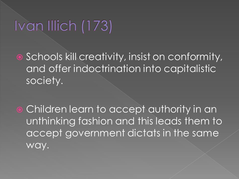 Schools kill creativity, insist on conformity, and offer indoctrination into capitalistic society. Children learn to accept authority in an unthinking