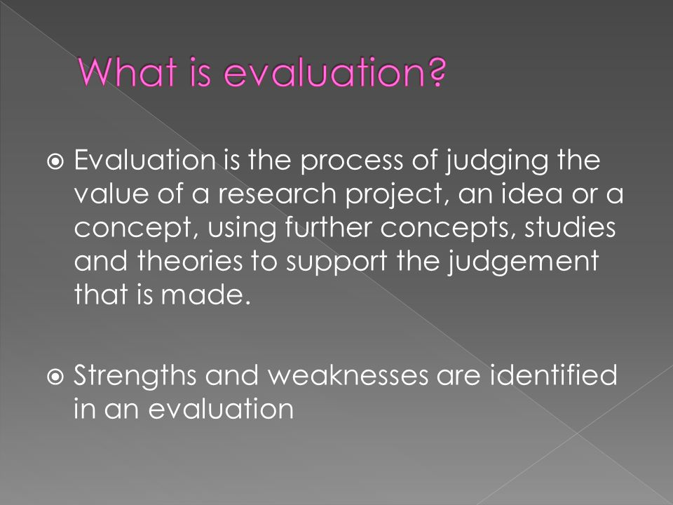 Evaluation is the process of judging the value of a research project, an idea or a concept, using further concepts, studies and theories to support th