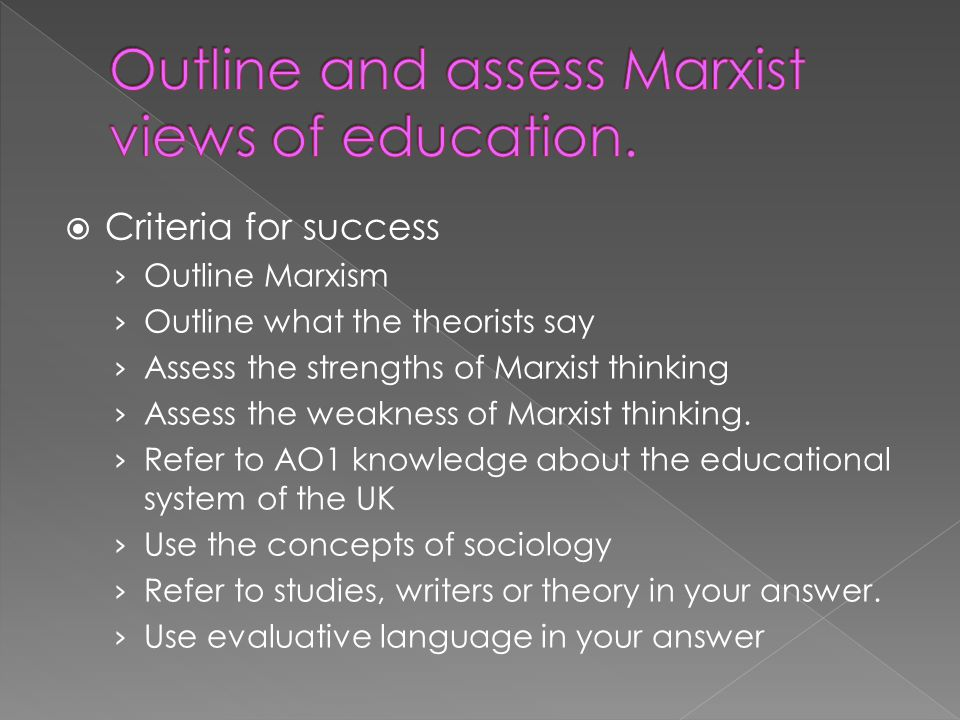 Criteria for success Outline Marxism Outline what the theorists say Assess the strengths of Marxist thinking Assess the weakness of Marxist thinking.