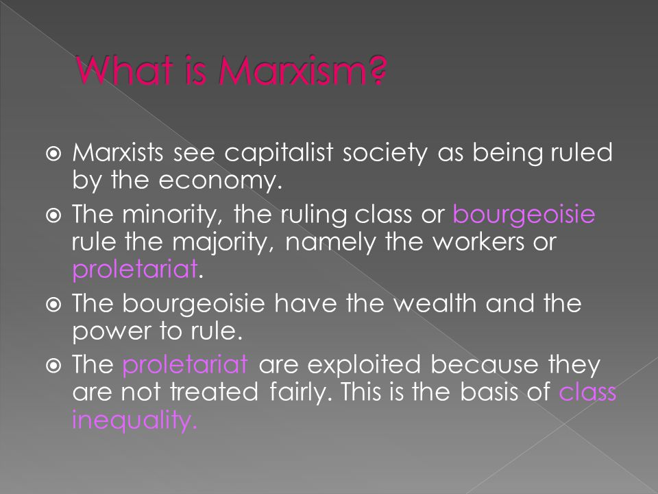 Marxists see capitalist society as being ruled by the economy. The minority, the ruling class or bourgeoisie rule the majority, namely the workers or