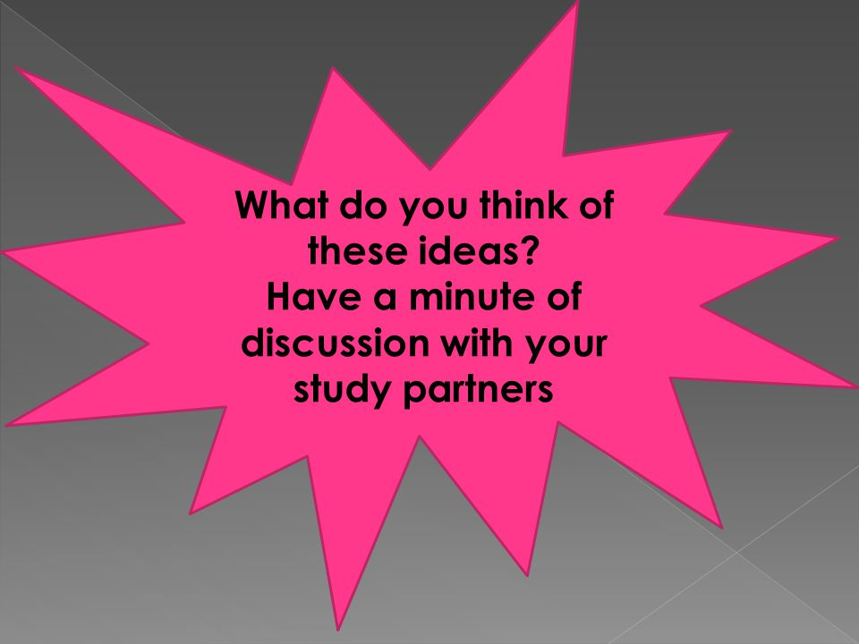 What do you think of these ideas? Have a minute of discussion with your study partners