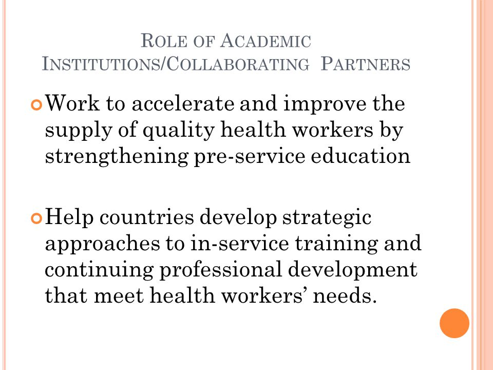R OLE OF A CADEMIC I NSTITUTIONS /C OLLABORATING P ARTNERS Work to accelerate and improve the supply of quality health workers by strengthening pre-service education Help countries develop strategic approaches to in-service training and continuing professional development that meet health workers needs.