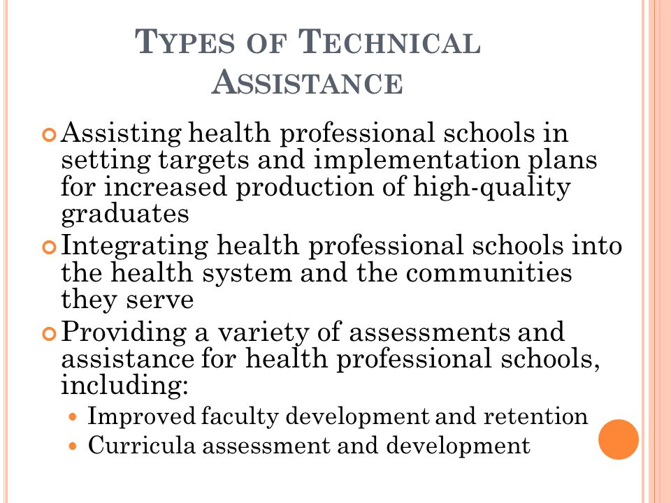 T YPES OF T ECHNICAL A SSISTANCE Assisting health professional schools in setting targets and implementation plans for increased production of high-quality graduates Integrating health professional schools into the health system and the communities they serve Providing a variety of assessments and assistance for health professional schools, including: Improved faculty development and retention Curricula assessment and development