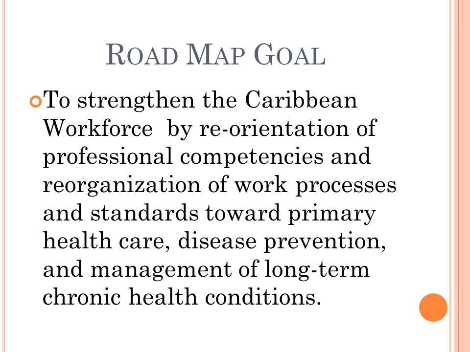 R OAD M AP G OAL To strengthen the Caribbean Workforce by re-orientation of professional competencies and reorganization of work processes and standards toward primary health care, disease prevention, and management of long-term chronic health conditions.