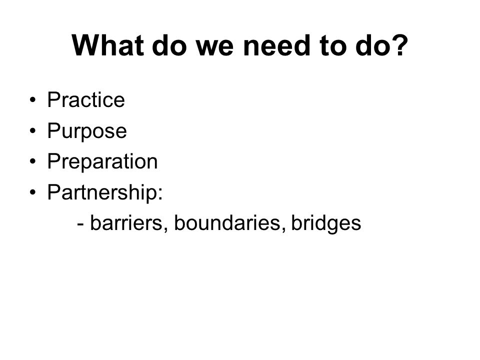 What do we need to do Practice Purpose Preparation Partnership: - barriers, boundaries, bridges