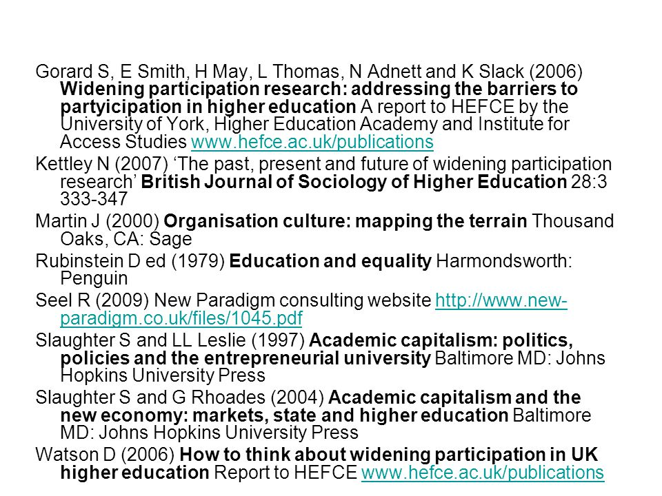 Gorard S, E Smith, H May, L Thomas, N Adnett and K Slack (2006) Widening participation research: addressing the barriers to partyicipation in higher education A report to HEFCE by the University of York, Higher Education Academy and Institute for Access Studies   Kettley N (2007) The past, present and future of widening participation research British Journal of Sociology of Higher Education 28: Martin J (2000) Organisation culture: mapping the terrain Thousand Oaks, CA: Sage Rubinstein D ed (1979) Education and equality Harmondsworth: Penguin Seel R (2009) New Paradigm consulting website   paradigm.co.uk/files/1045.pdfhttp://  paradigm.co.uk/files/1045.pdf Slaughter S and LL Leslie (1997) Academic capitalism: politics, policies and the entrepreneurial university Baltimore MD: Johns Hopkins University Press Slaughter S and G Rhoades (2004) Academic capitalism and the new economy: markets, state and higher education Baltimore MD: Johns Hopkins University Press Watson D (2006) How to think about widening participation in UK higher education Report to HEFCE