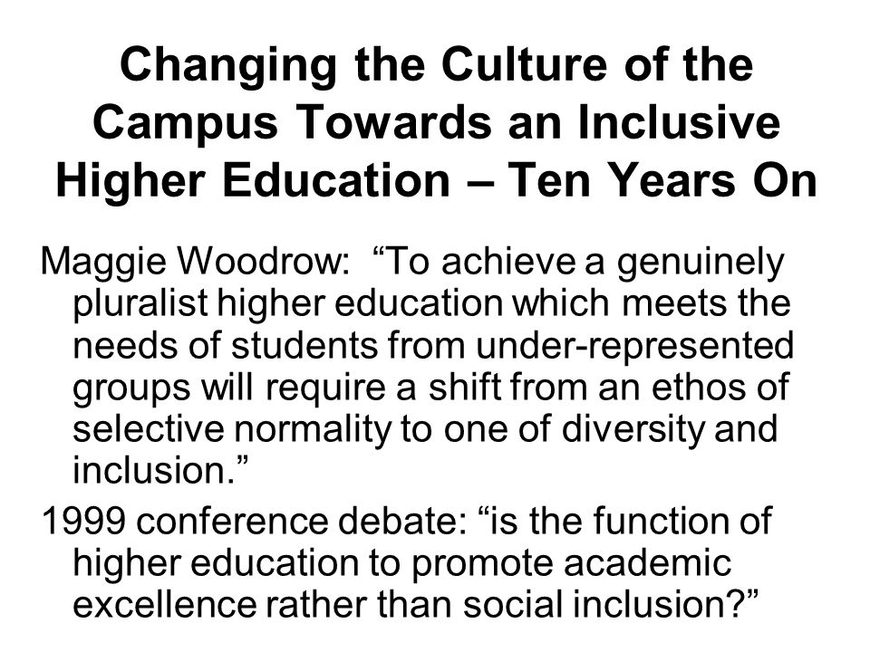 Changing the Culture of the Campus Towards an Inclusive Higher Education – Ten Years On Maggie Woodrow: To achieve a genuinely pluralist higher education which meets the needs of students from under-represented groups will require a shift from an ethos of selective normality to one of diversity and inclusion.