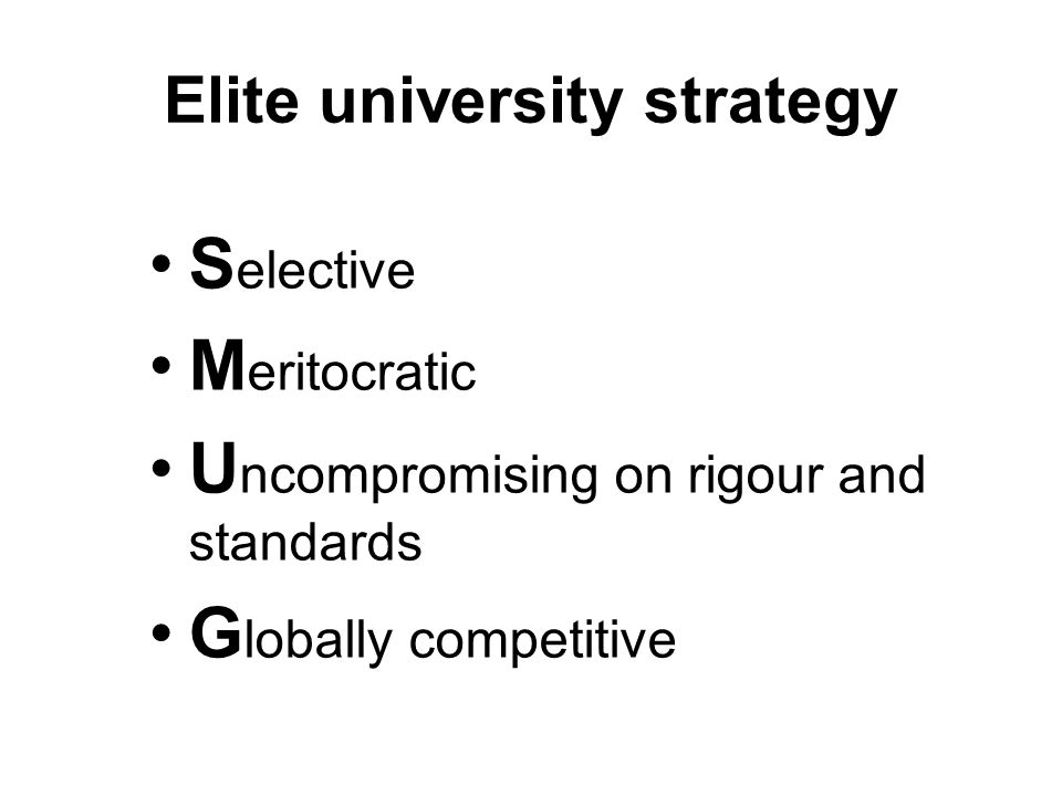 Elite university strategy S elective M eritocratic U ncompromising on rigour and standards G lobally competitive
