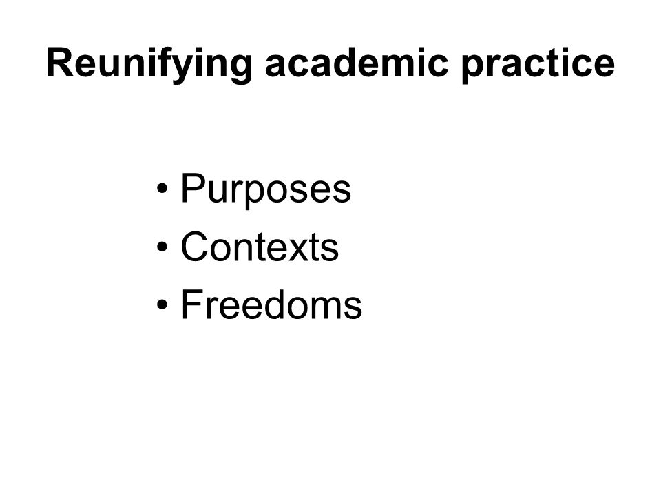 Reunifying academic practice Purposes Contexts Freedoms