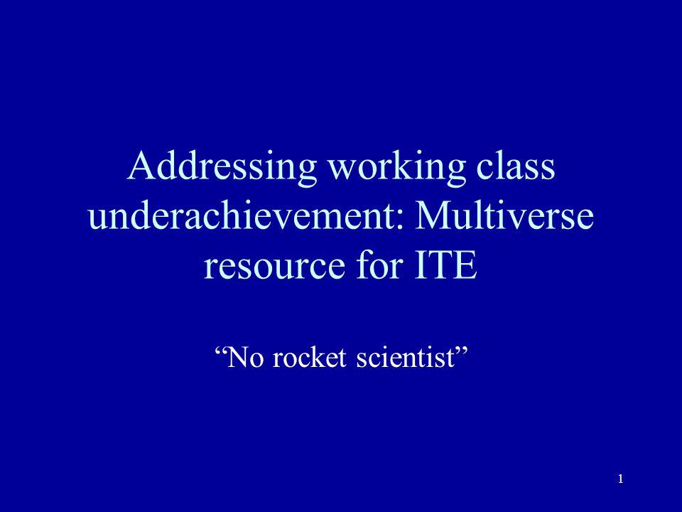 1 Addressing working class underachievement: Multiverse resource for ITE No rocket scientist