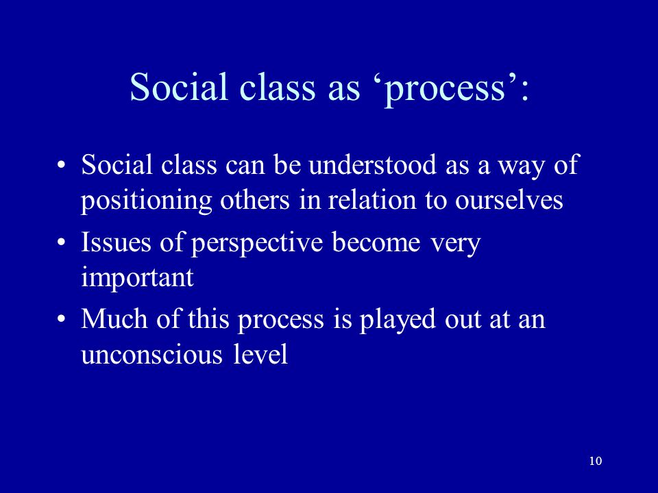 10 Social class as process: Social class can be understood as a way of positioning others in relation to ourselves Issues of perspective become very i