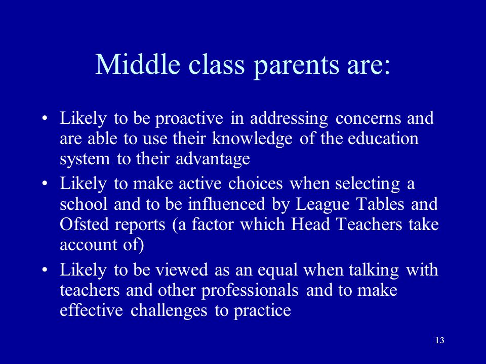 13 Middle class parents are: Likely to be proactive in addressing concerns and are able to use their knowledge of the education system to their advant