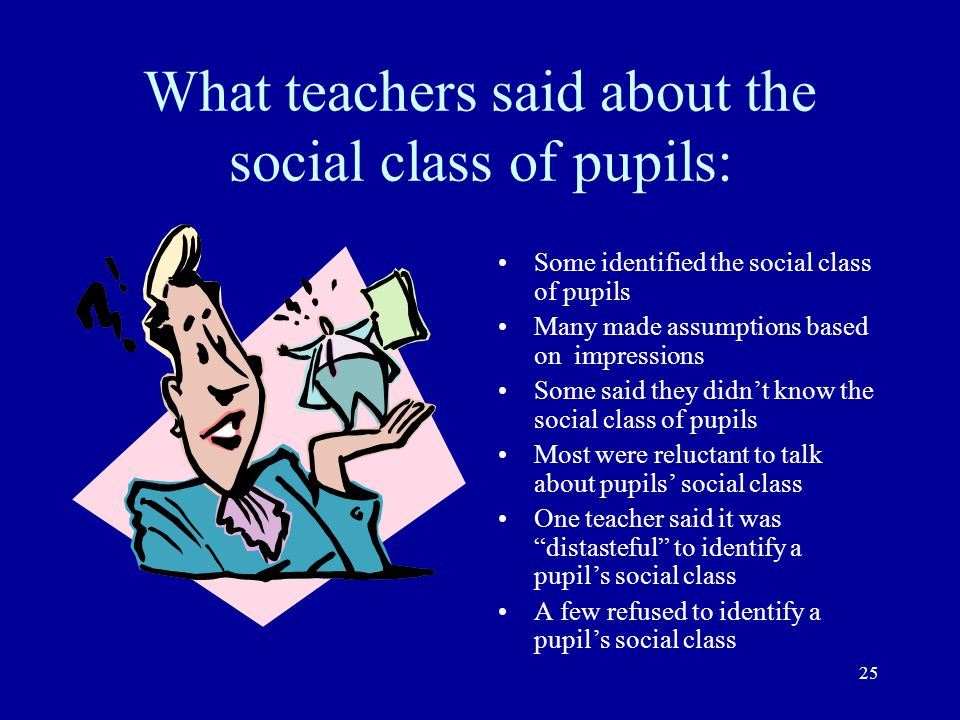 25 What teachers said about the social class of pupils: Some identified the social class of pupils Many made assumptions based on impressions Some sai