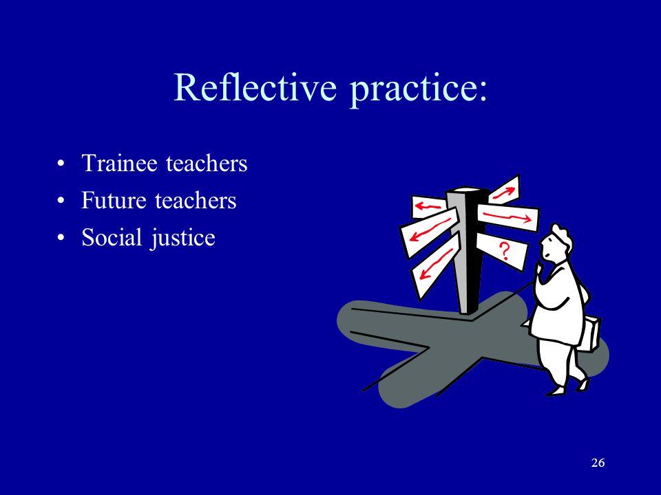 26 Reflective practice: Trainee teachers Future teachers Social justice