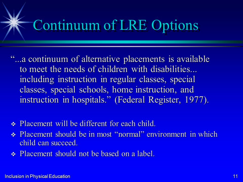 Inclusion in Physical Education 11 Continuum of LRE Options...a continuum of alternative placements is available to meet the needs of children with di