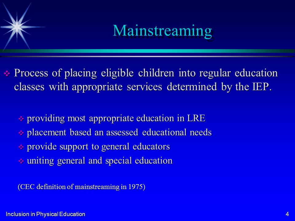 Inclusion in Physical Education 4 Mainstreaming Process of placing eligible children into regular education classes with appropriate services determin