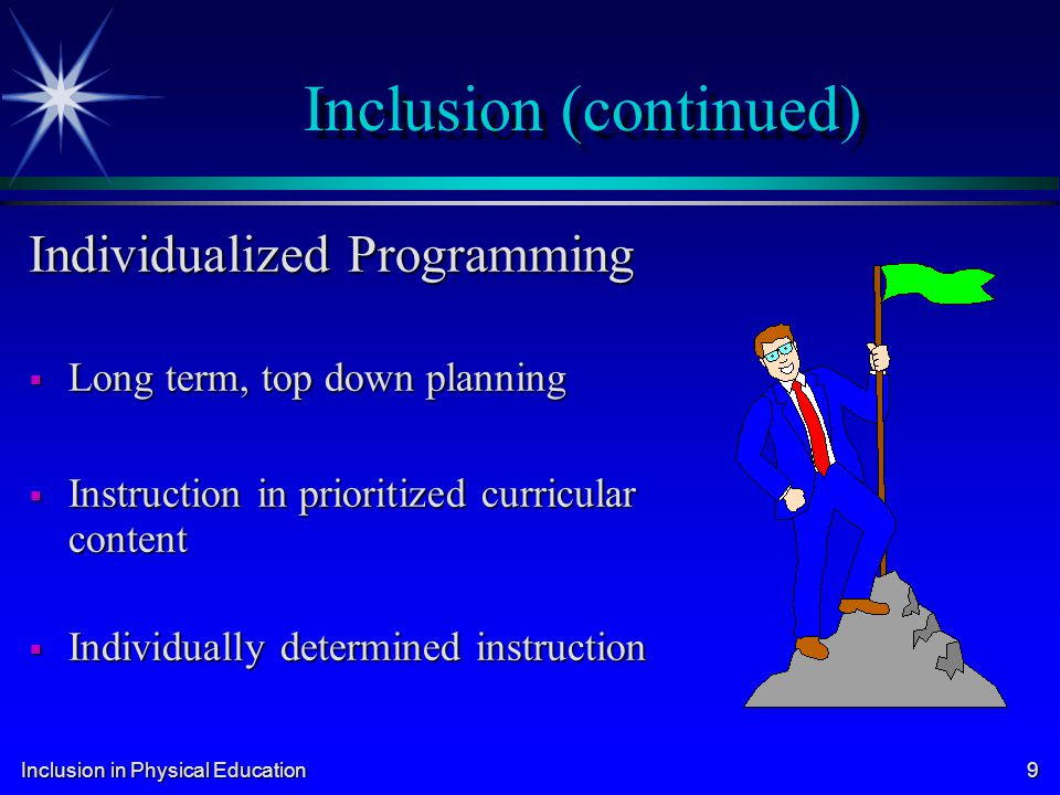 Inclusion in Physical Education 9 Inclusion (continued) Individualized Programming Long term, top down planning Long term, top down planning Instructi