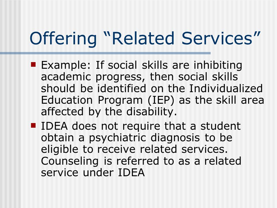 Offering Related Services Example: If social skills are inhibiting academic progress, then social skills should be identified on the Individualized Education Program (IEP) as the skill area affected by the disability.