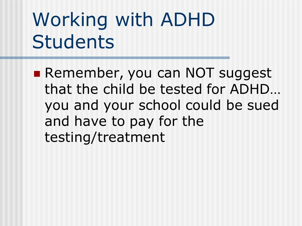 Working with ADHD Students Remember, you can NOT suggest that the child be tested for ADHD… you and your school could be sued and have to pay for the testing/treatment