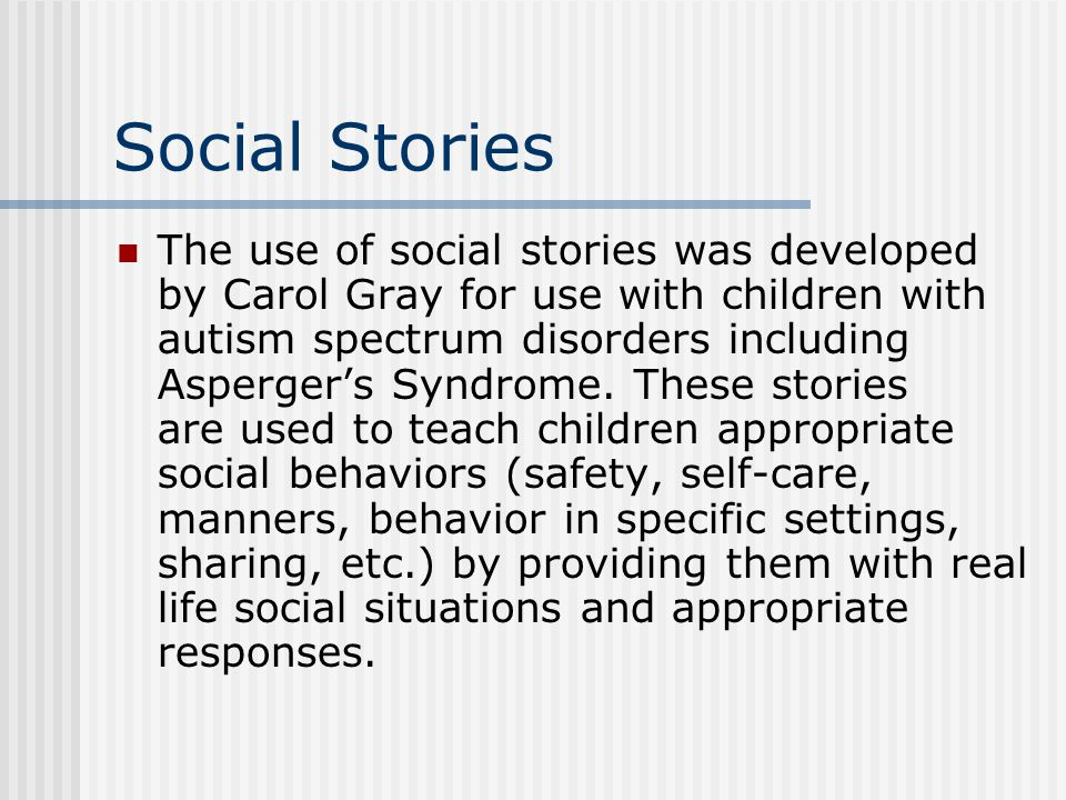 Social Stories The use of social stories was developed by Carol Gray for use with children with autism spectrum disorders including Aspergers Syndrome.