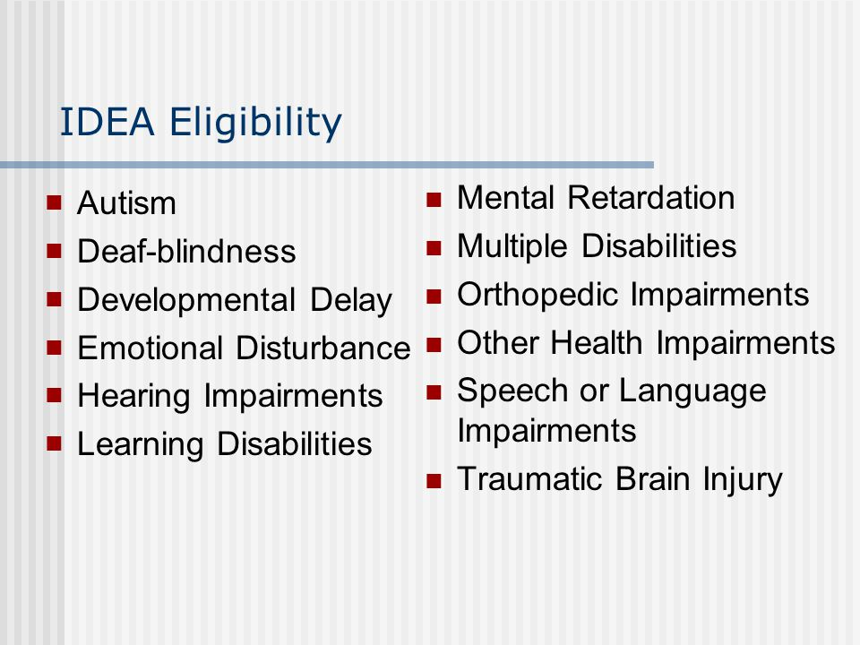 IDEA Eligibility Autism Deaf-blindness Developmental Delay Emotional Disturbance Hearing Impairments Learning Disabilities Mental Retardation Multiple Disabilities Orthopedic Impairments Other Health Impairments Speech or Language Impairments Traumatic Brain Injury