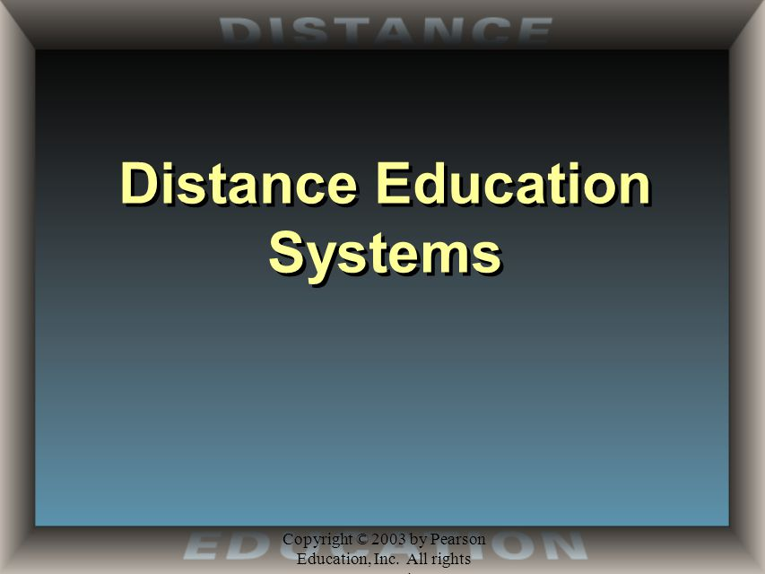 Copyright © 2003 by Pearson Education, Inc. All rights reserved. Distance Education Systems