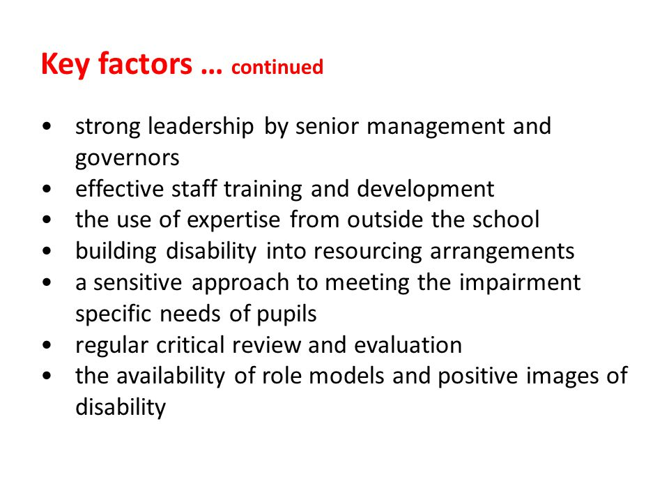 Key factors … continued strong leadership by senior management and governors effective staff training and development the use of expertise from outside the school building disability into resourcing arrangements a sensitive approach to meeting the impairment specific needs of pupils regular critical review and evaluation the availability of role models and positive images of disability