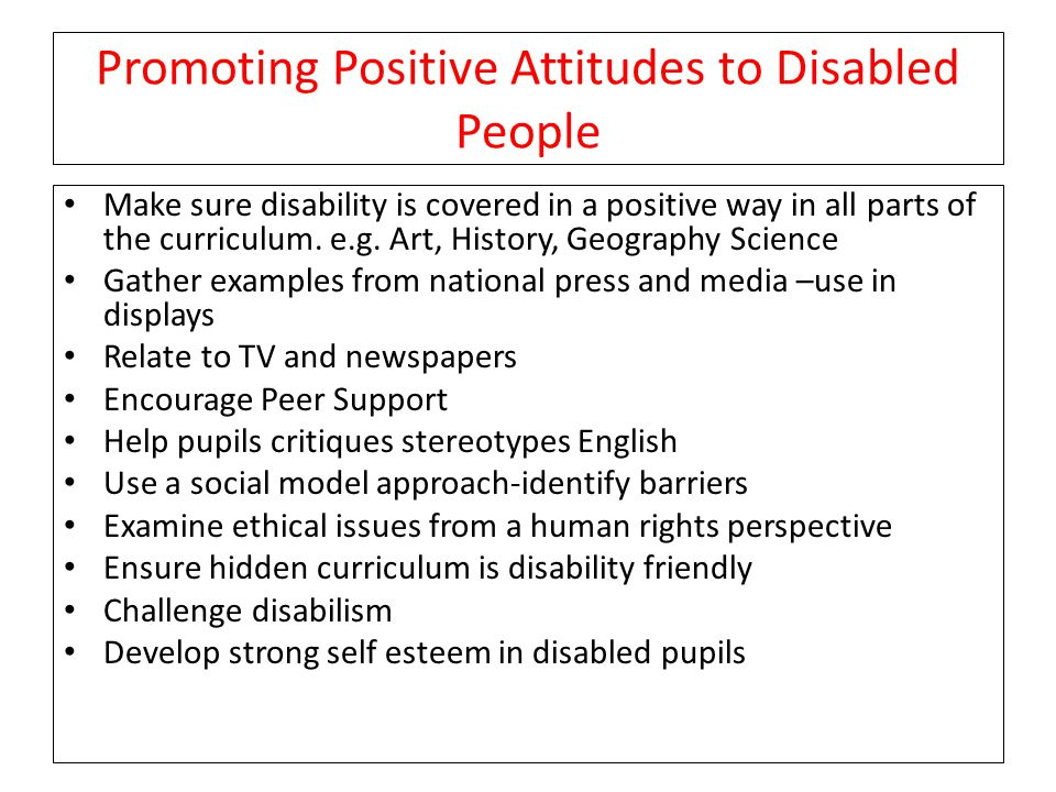Promoting Positive Attitudes to Disabled People Make sure disability is covered in a positive way in all parts of the curriculum.
