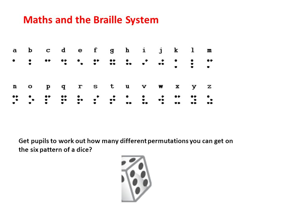 Maths and the Braille System Get pupils to work out how many different permutations you can get on the six pattern of a dice