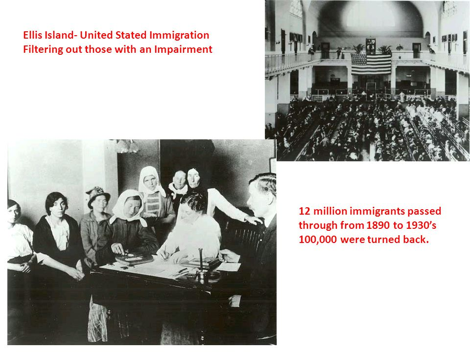 Ellis Island- United Stated Immigration Filtering out those with an Impairment 12 million immigrants passed through from 1890 to 1930s 100,000 were tu