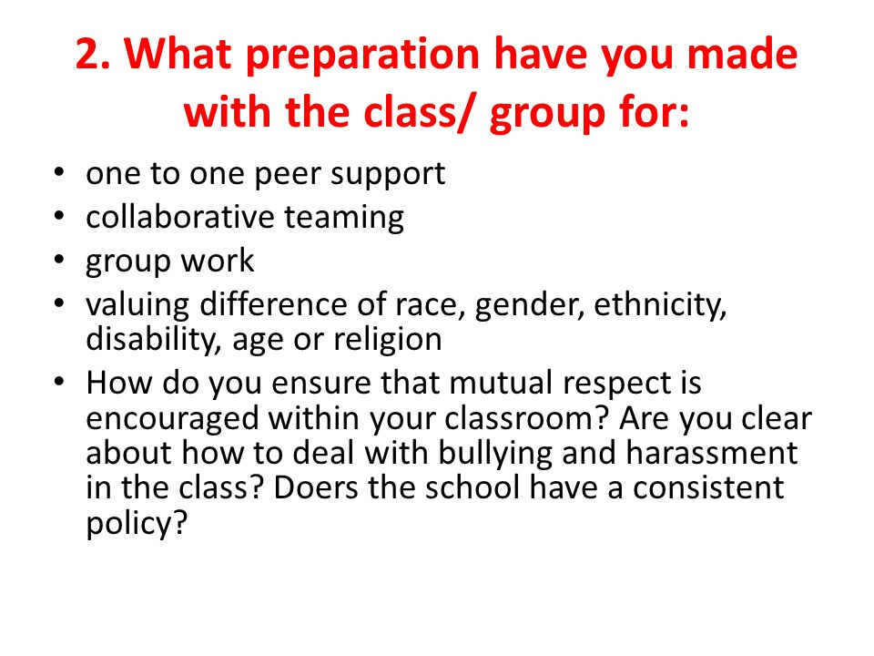2. What preparation have you made with the class/ group for: one to one peer support collaborative teaming group work valuing difference of race, gend