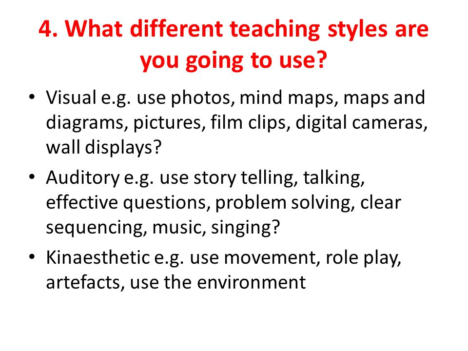4. What different teaching styles are you going to use.