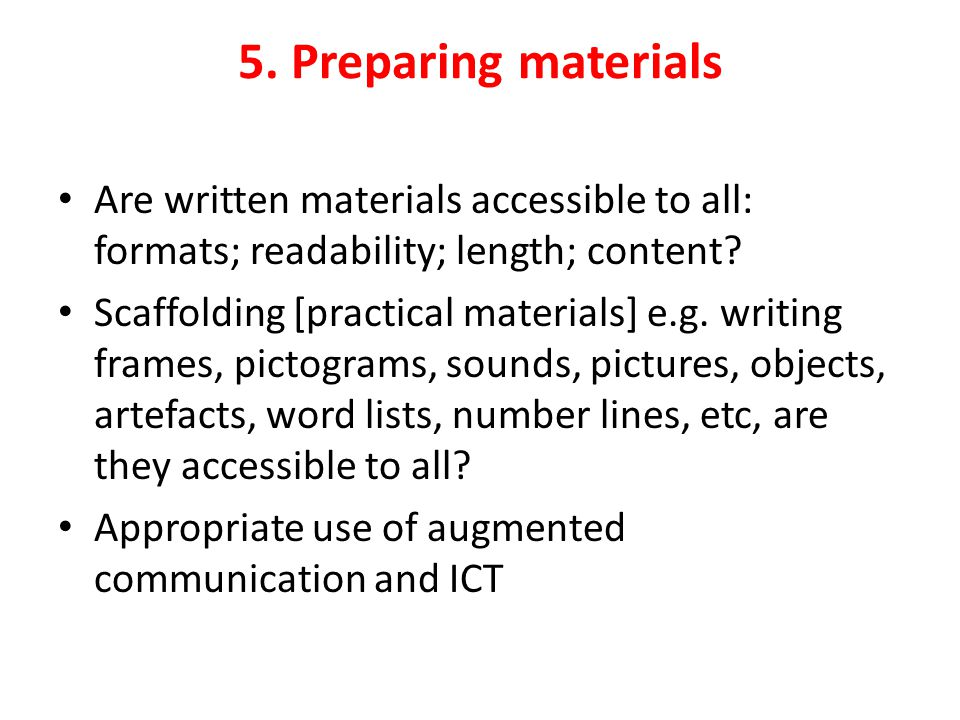 5. Preparing materials Are written materials accessible to all: formats; readability; length; content? Scaffolding [practical materials] e.g. writing