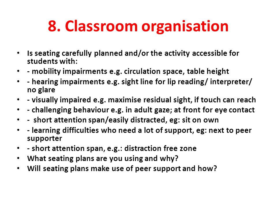 8. Classroom organisation Is seating carefully planned and/or the activity accessible for students with: - mobility impairments e.g. circulation space