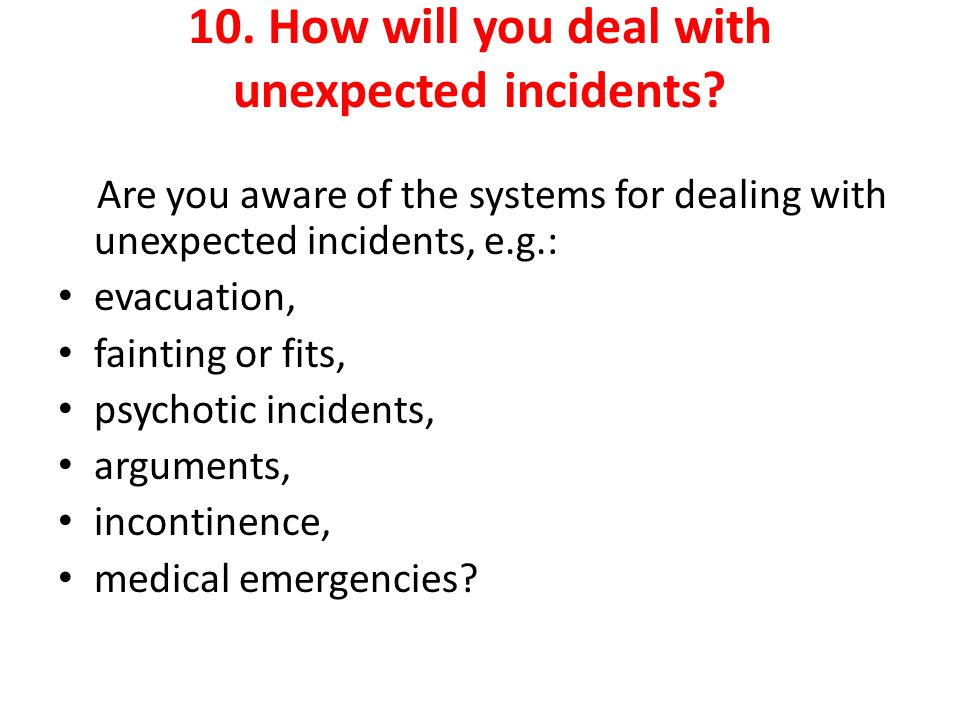 10. How will you deal with unexpected incidents.