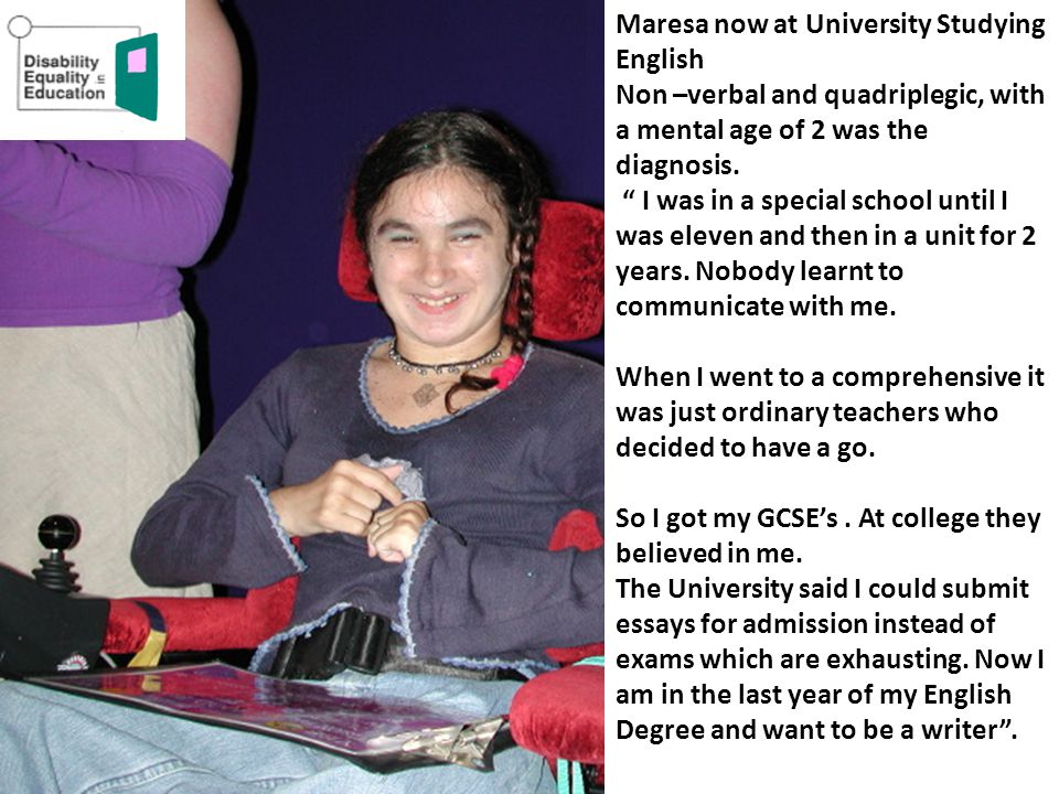 Maresa now at University Studying English Non –verbal and quadriplegic, with a mental age of 2 was the diagnosis. I was in a special school until I wa