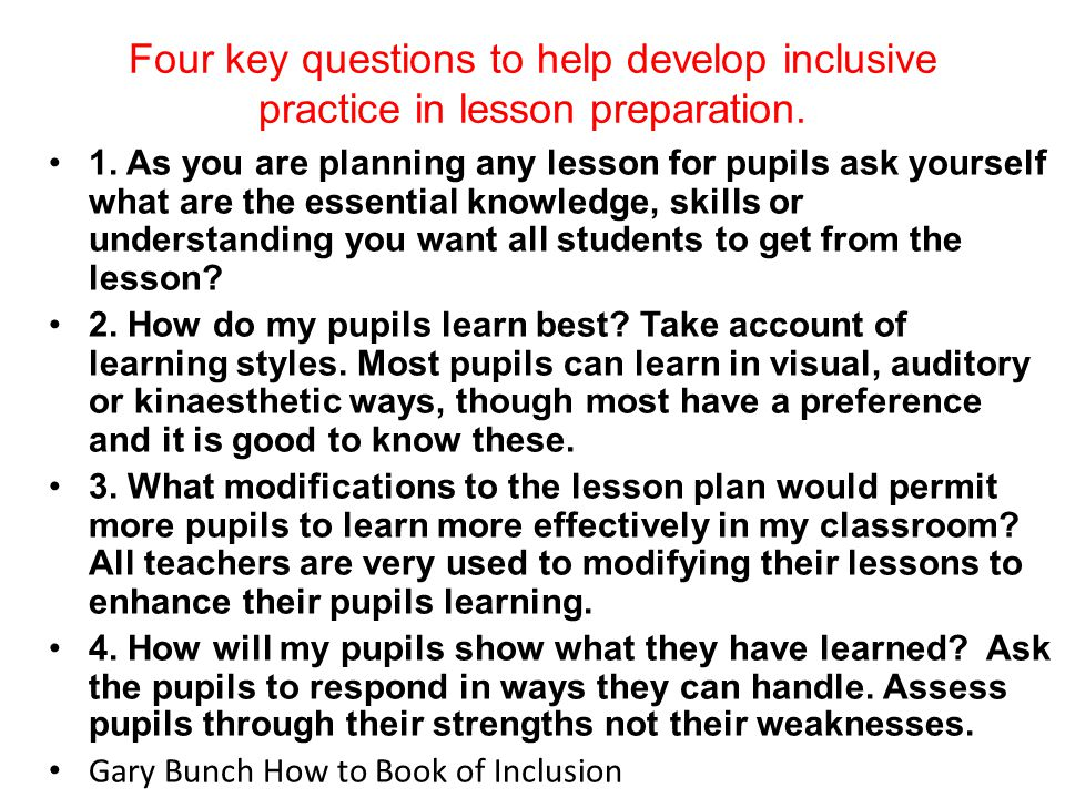 Four key questions to help develop inclusive practice in lesson preparation. 1. As you are planning any lesson for pupils ask yourself what are the es