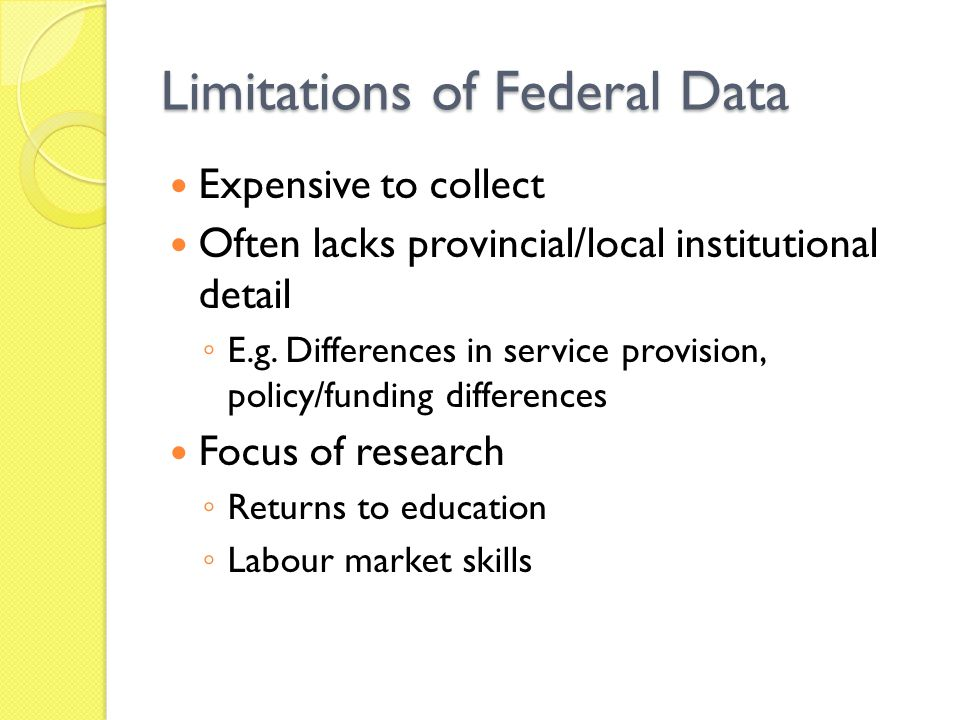 Limitations of Federal Data Expensive to collect Often lacks provincial/local institutional detail E.g.